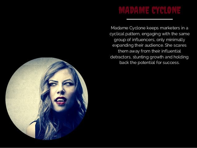 MADAME CYCLONE  Madame Cyclone keeps marketers in a  cyclical pattern, engaging with the same  group of influencers, only ...