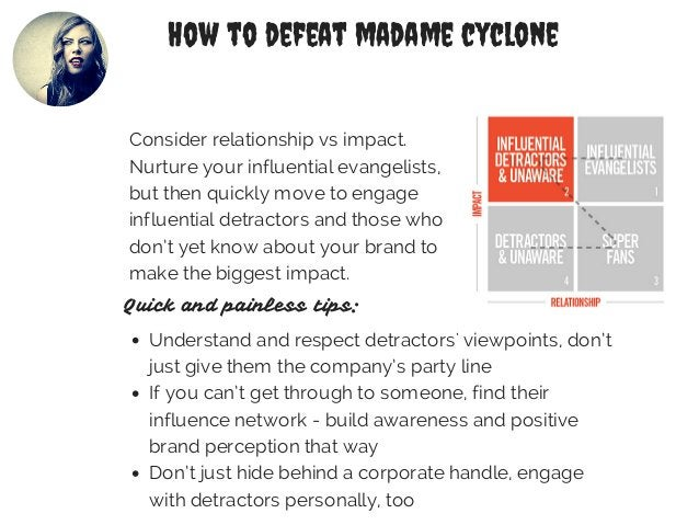 How to defeat madame cyclone  Consider relationship vs impact.  Nurture your influential evangelists,  but then quickly mo...
