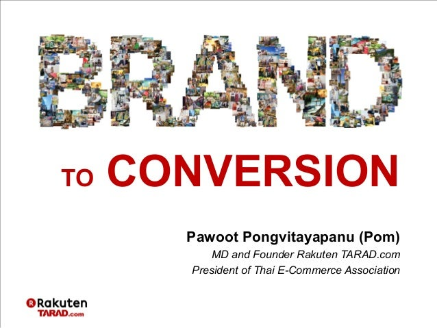 Pawoot Pongvitayapanu (Pom) MD and Founder Rakuten TARAD.com President of Thai E-Commerce Association TO CONVERSION