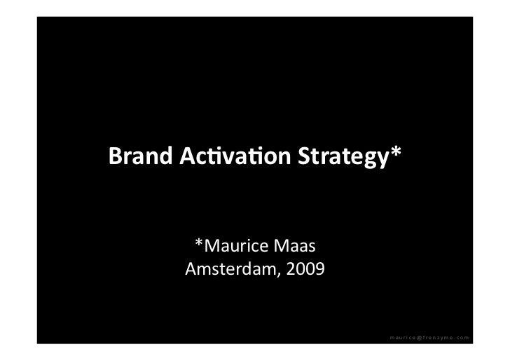 BrandAc)va)onStrategy*          *MauriceMaas       Amsterdam,2009                            maurice@frenzyme.com