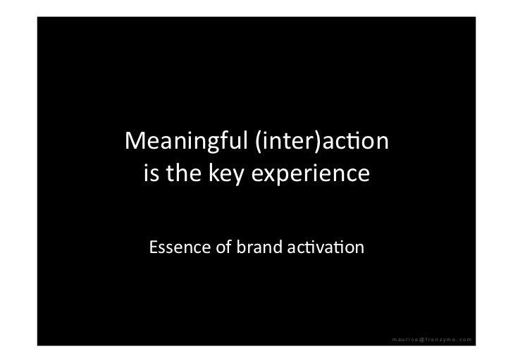 Meaningful(inter)acQon  isthekeyexperience    EssenceofbrandacQvaQon                                   maurice@f...