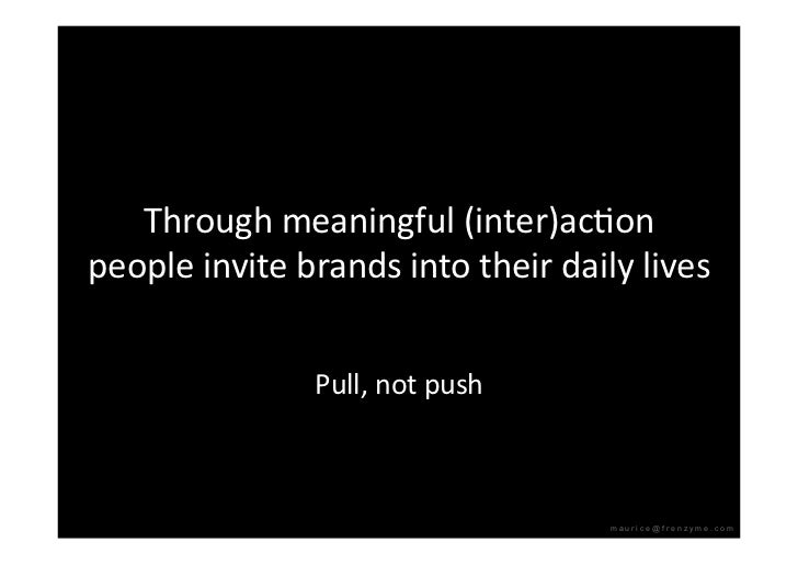 Throughmeaningful(inter)acQon peopleinvitebrandsintotheirdailylives                  Pull,notpush            ...