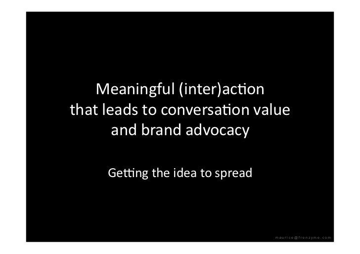 Meaningful(inter)acQon thatleadstoconversaQonvalue        andbrandadvocacy       Ge`ngtheideatospread    ...