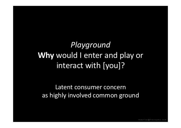 Playground WhywouldIenterandplayor     interactwith[you]?        Latentconsumerconcern  ashighlyinvolved...