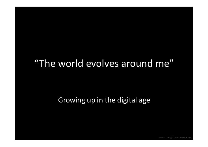 """""""Theworldevolvesaroundme""""        Growingupinthedigitalage                                          maurice@fren..."""