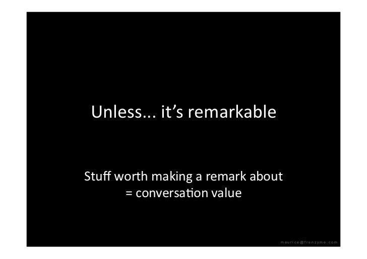 Unless...it'sremarkable   Stuffworthmakingaremarkabout       =conversaQonvalue                                 ...