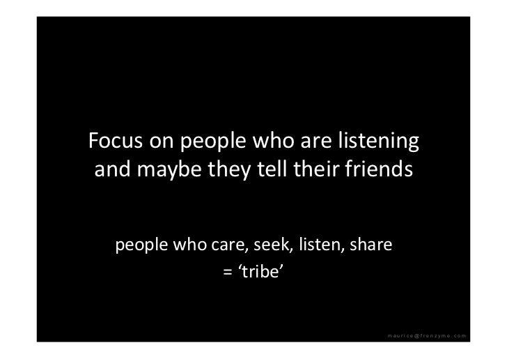 Focusonpeoplewhoarelistening  andmaybetheytelltheirfriends     peoplewhocare,seek,listen,share        ...