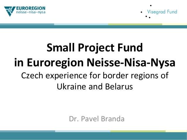 SmallProjectFund inEuroregionNeisse-Nisa-Nysa Czechexperienceforborderregionsof UkraineandBelarus Dr.Pavel...