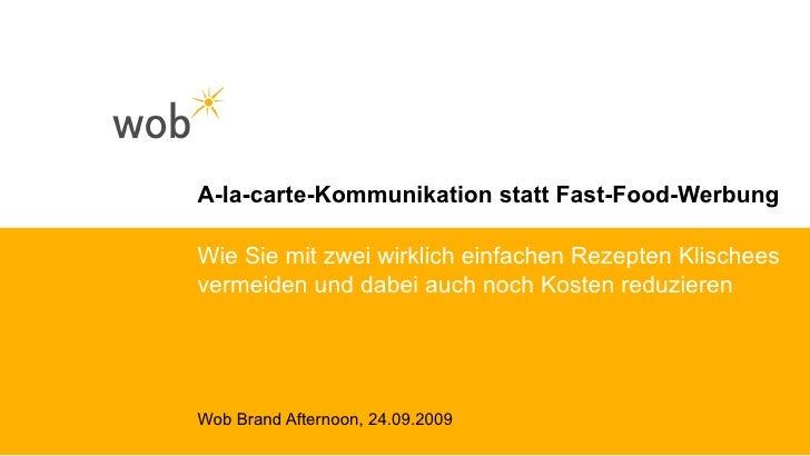 A-la-carte-Kommunikation statt Fast-Food-Werbung Wob Brand Afternoon, 24.09.2009 Wie Sie mit zwei wirklich einfachen Rezep...