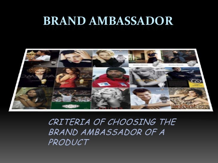 BRAND AMBASSADOR     CRITERIA OF CHOOSING THE BRAND AMBASSADOR OF A PRODUCT