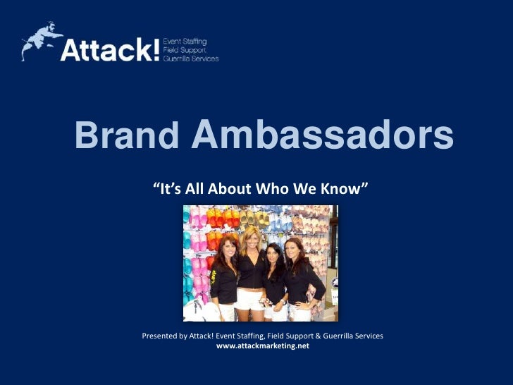 "Brand Ambassadors<br />""It's All About Who We Know""<br />Brand Ambassadors<br />Bi-lingual Staff<br />Presented by Attack!..."