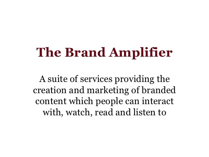 The Brand Amplifier A suite of services providing the creation and marketing of branded content which people can interact ...