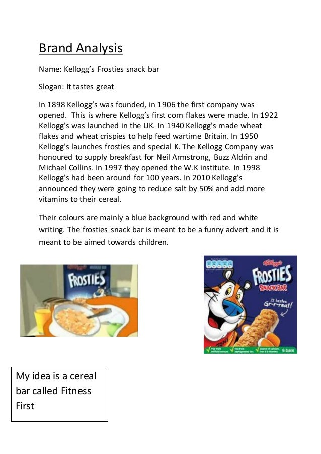 Brand Analysis Name: Kellogg's Frosties snack bar Slogan: It tastes great In 1898 Kellogg's was founded, in 1906 the first...