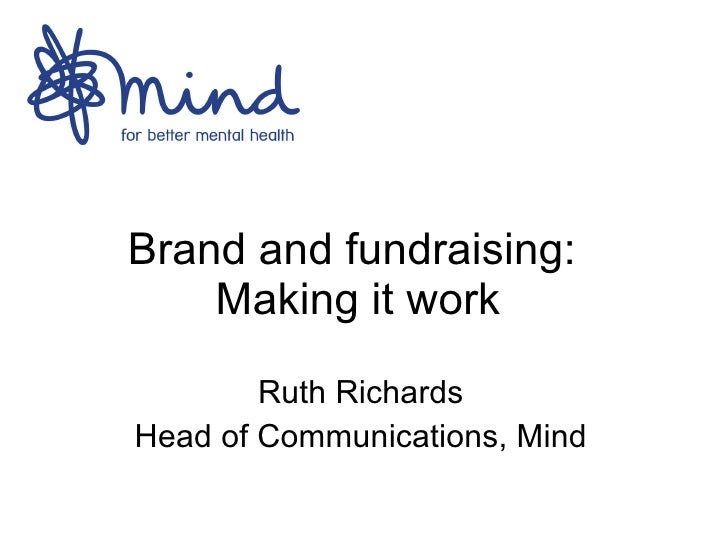 Brand and fundraising:  Making it work Ruth Richards Head of Communications, Mind