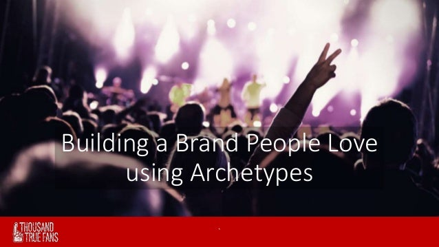 Building a Brand People Love  using Archetypes  ` www.thousandtruefans.com