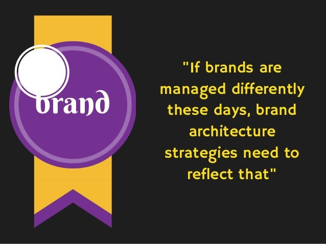 """brand """"If brands are managed differently these days, brand architecture strategies need to reflect that"""""""