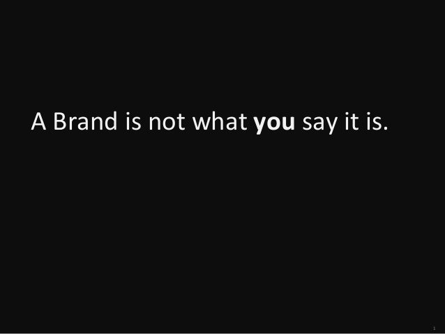 A	   Brand	   is	   not	   what	   you	   say	   it	   is.  	     1
