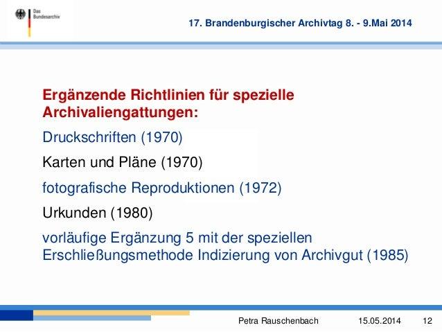 Petra Rauschenbach 15.05.2014 12 17. Brandenburgischer Archivtag 8. - 9.Mai 2014 Ergänzende Richtlinien für spezielle Arch...