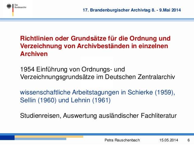 Petra Rauschenbach 15.05.2014 6 17. Brandenburgischer Archivtag 8. - 9.Mai 2014 Richtlinien oder Grundsätze für die Ordnun...