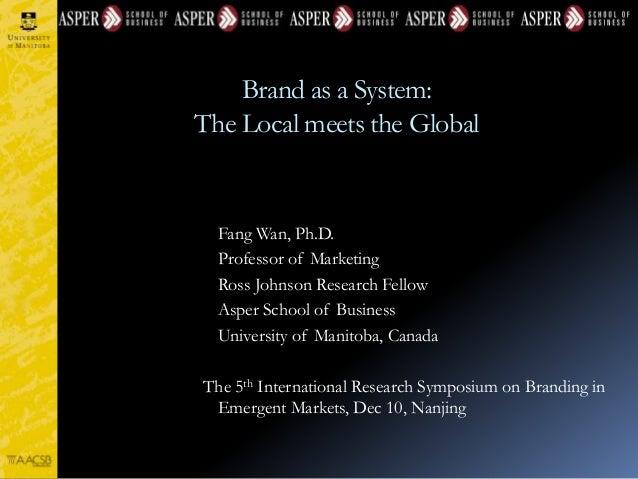 Brand as a System: The Local meets the Global Fang Wan, Ph.D. Professor of Marketing Ross Johnson Research Fellow Asper Sc...