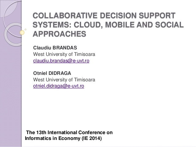COLLABORATIVE DECISION SUPPORT SYSTEMS: CLOUD, MOBILE AND SOCIAL APPROACHES Claudiu BRANDAS West University of Timisoara c...