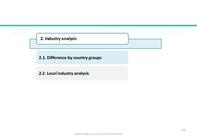 2.2. Local industry analysis 2.1. Difference by country groups 16 COPYRIGHT B&Company INC. ALL-RIGHTS RESERVED. 2. Industr...