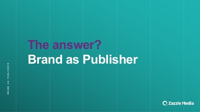 BRAND&AS&PUBLISHER The$answer? Brand$as$Publisher