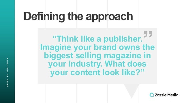 """Defining'the'approach BRAND&AS&PUBLISHER """"Think'like'a'publisher.' Imagine'your'brand'owns'the' biggest'selling'magazine'i..."""