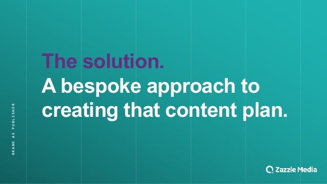 The$solution. A$bespoke$approach$to$ creating$that$content$plan. BRAND&AS&PUBLISHER