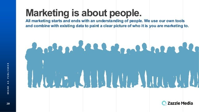 20 BRAND(AS(PUBLISHER Marketing*is*about*people. All*marketing*starts*and*ends*with*an*understanding*of*people.*We*use*our...