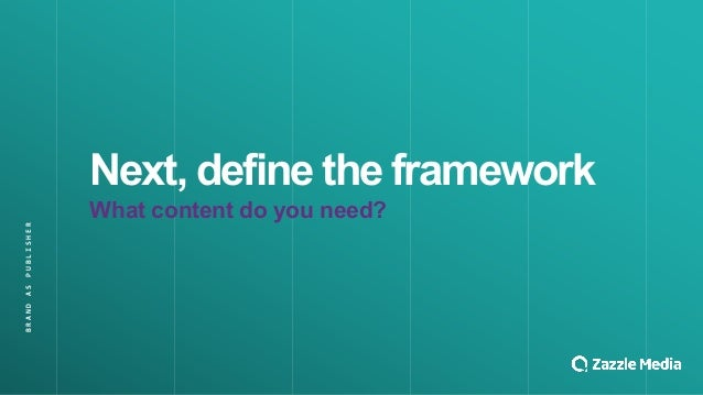 BRAND&AS&PUBLISHER Next,&define&the&framework What&content&do&you&need?