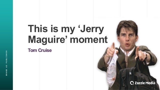 BRAND&AS&PUBLISHER This%is%my%'Jerry% Maguire'%moment Tom%Cruise