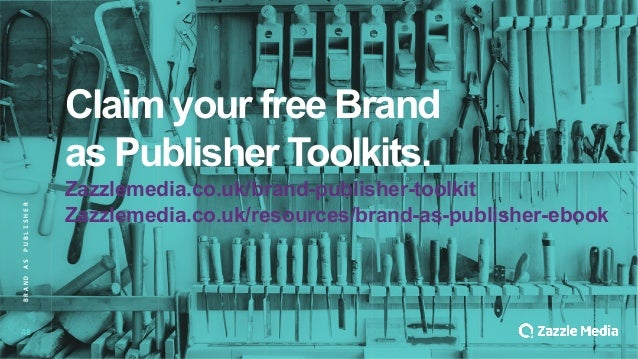 48 Claim&your&free&Brand& as&Publisher&Toolkits. Zazzlemedia.co.uk/brand<publisher<toolkit Zazzlemedia.co.uk/resources/bra...