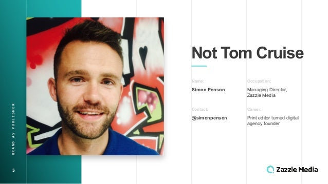 5 Not$Tom$Cruise Name: Simon$Penson Occupation: Managing&Director,& Zazzle&Media Contact: @simonpenson Career: Print&edito...
