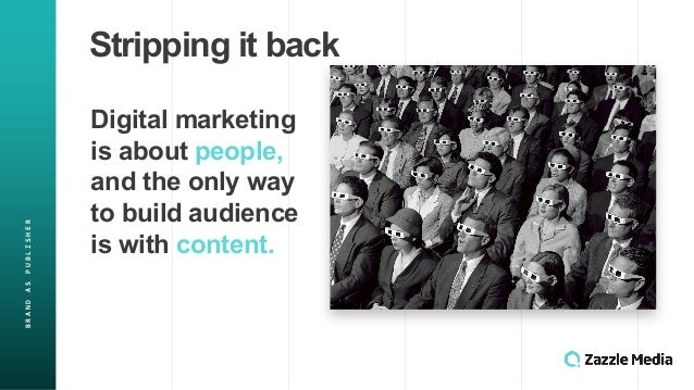 BRAND&AS&PUBLISHER Stripping(it(back Digital(marketing( is(about(people, and(the(only(way( to(build(audience( is(with(cont...