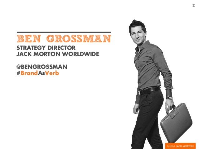 STRATEGY DIRECTOR JACK MORTON WORLDWIDE @BENGROSSMAN #BrandAsVerb 2 BEN GROSSMAN