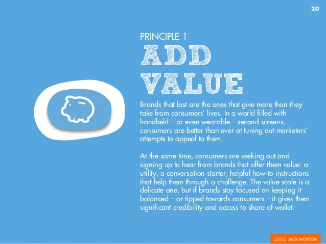 20 PRINCIPLE 1 ADD VALUEBrands that last are the ones that give more than they take from consumers' lives. In a world fille...
