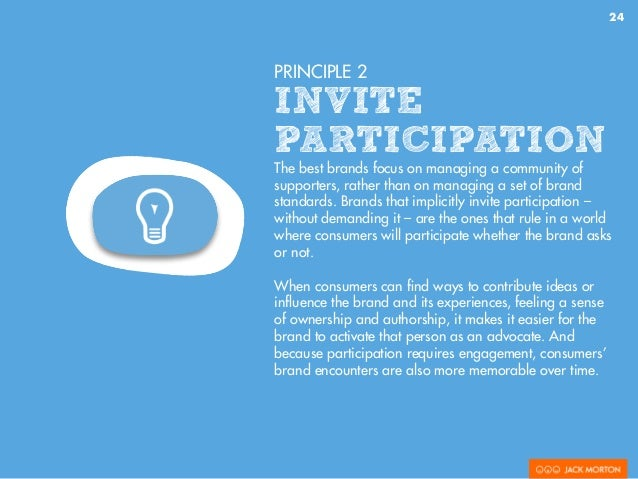 24 PRINCIPLE 2 INVITE PARTICIPATION The best brands focus on managing a community of supporters, rather than on managing a...