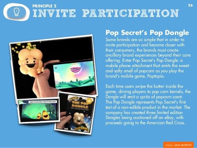 26PRINCIPLE 2 INVITE PARTICIPATION Pop Secret's Pop Dongle Some brands are so simple that in order to invite participation...