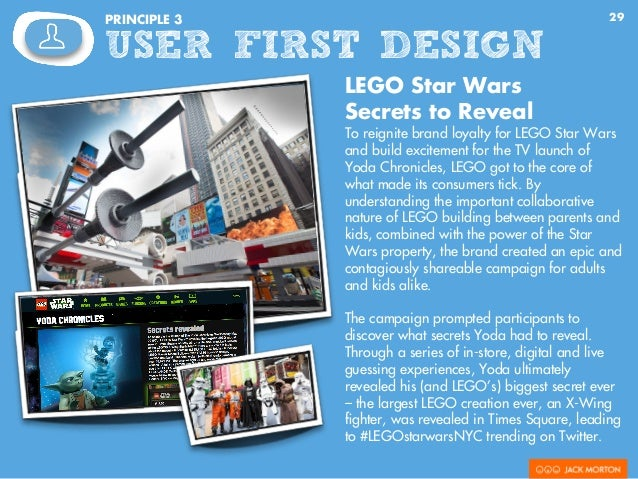 29PRINCIPLE 3 USER FIRST DESIGN LEGO Star Wars Secrets to Reveal To reignite brand loyalty for LEGO Star Wars and build ex...