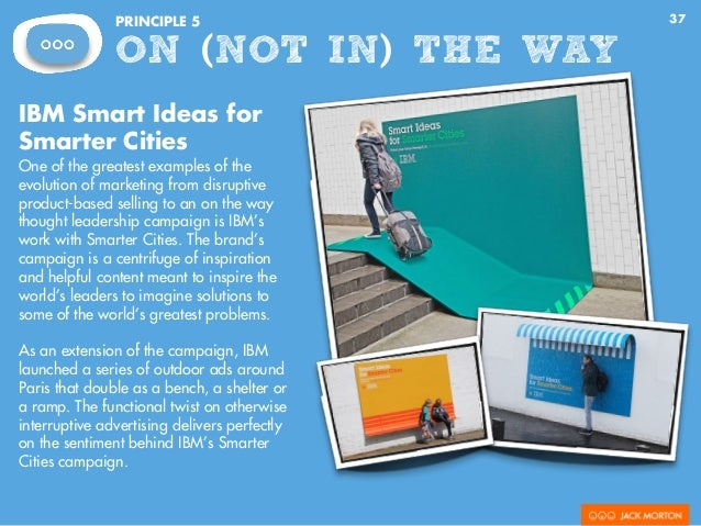 37PRINCIPLE 5 ON (NOT IN) THE WAY IBM Smart Ideas for Smarter Cities One of the greatest examples of the evolution of mark...