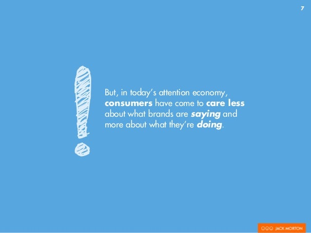 7 But, in today's attention economy, consumers have come to care less about what brands are saying and more about what the...