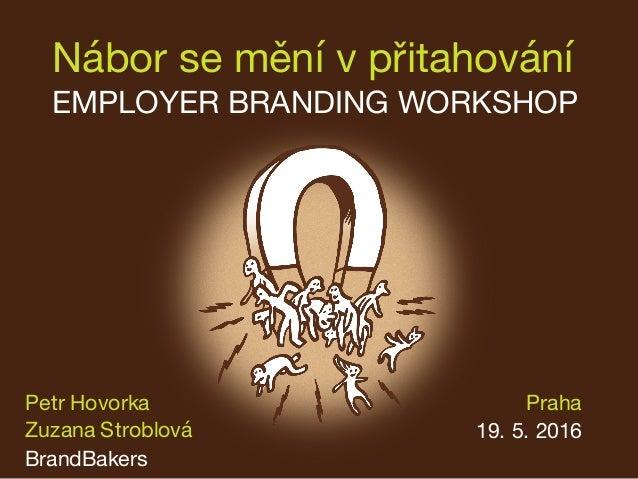 Nábor se mění v přitahování EMPLOYER BRANDING WORKSHOP Praha 19. 5. 2016 Petr Hovorka Zuzana Stroblová BrandBakers