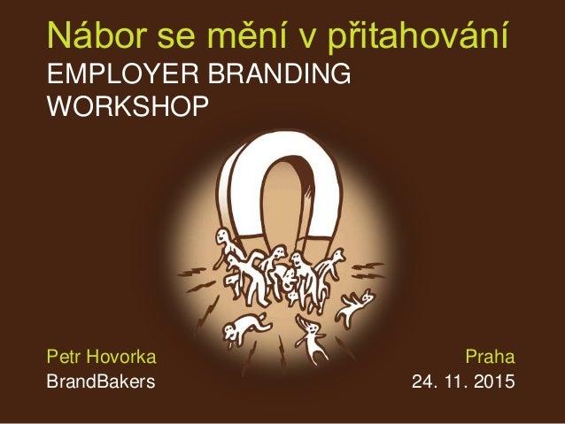 Nábor se mění v přitahování EMPLOYER BRANDING WORKSHOP Praha 24. 11. 2015 Petr Hovorka BrandBakers