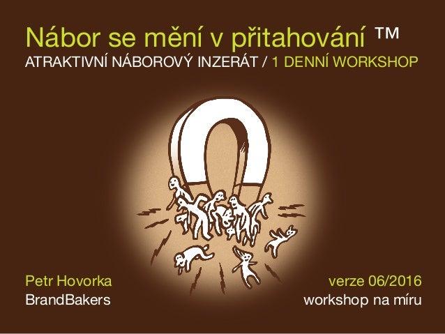 Nábor se mění v přitahování ™ ATRAKTIVNÍ NÁBOROVÝ INZERÁT / 1 DENNÍ WORKSHOP verze 06/2016 workshop na míru Petr Hovorka B...