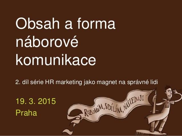 Obsah a forma náborové komunikace 2. díl série HR marketing jako magnet na správné lidi 19. 3. 2015 Praha