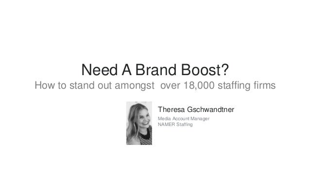 Need A Brand Boost? How to stand out amongst over 18,000 staffing firms Theresa Gschwandtner Media Account Manager NAMER S...