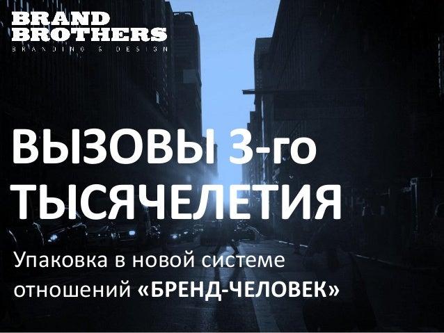 ВЫЗОВЫ 3-го ТЫСЯЧЕЛЕТИЯ Упаковка в новой системе отношений «БРЕНД-ЧЕЛОВЕК»