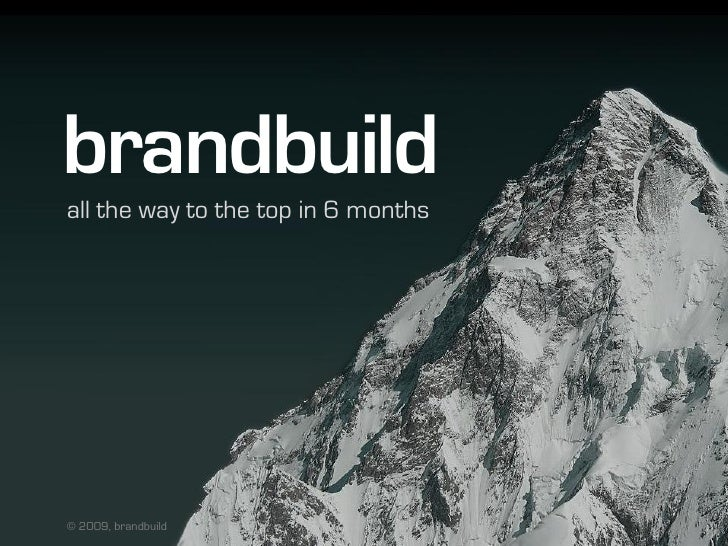 brandbuild all the way to the top in 6 months     © 2009, brandbuild