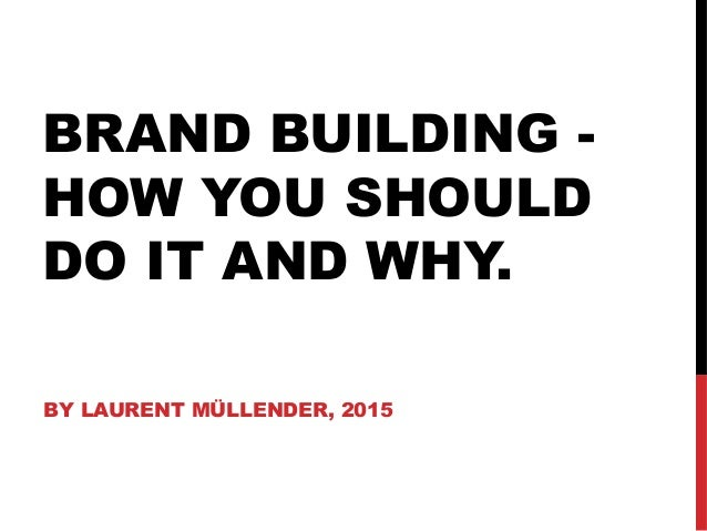 BRAND BUILDING - HOW YOU SHOULD DO IT AND WHY. BY LAURENT MÜLLENDER, 2015